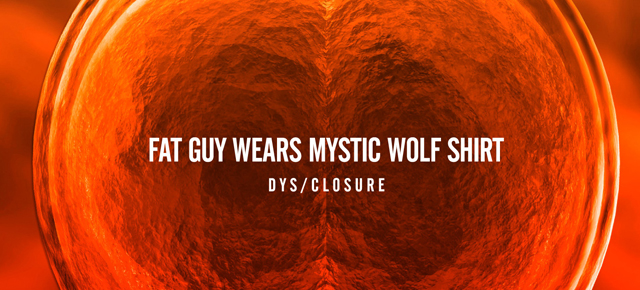 Fat Guy Wears Mystic Wolf Shirt's Dys/Closure